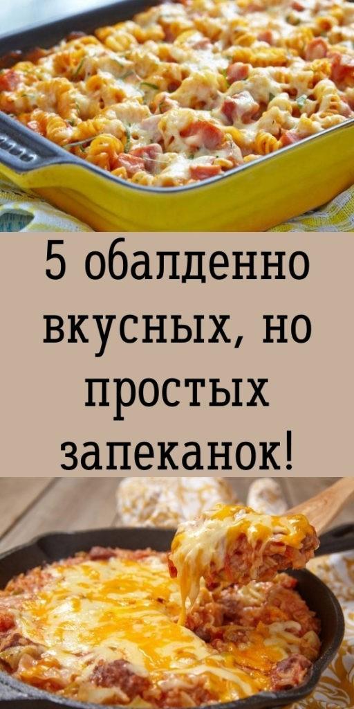 5 обалденно вкусных, но простых запеканок!